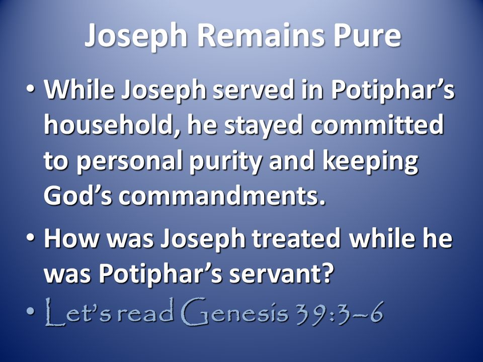 Joseph Remains Pure While Joseph served in Potiphar's household, he stayed committed to personal purity and keeping God's commandments.