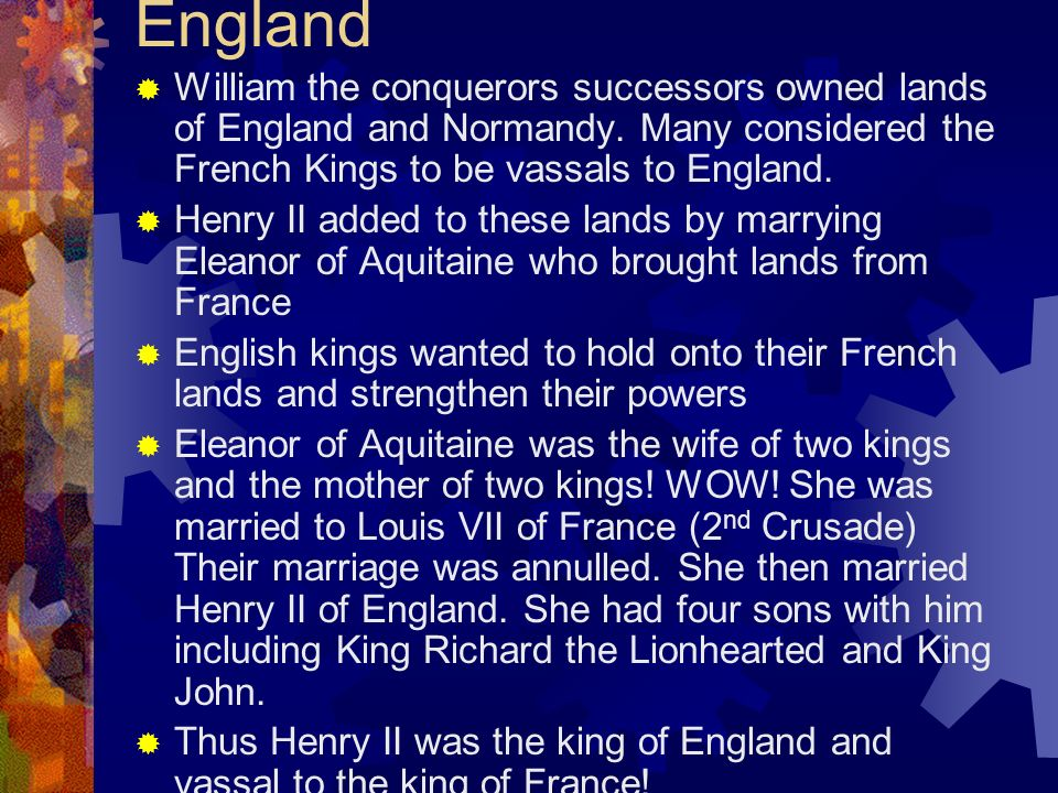 England William the conquerors successors owned lands of England and Normandy. Many considered the French Kings to be vassals to England.