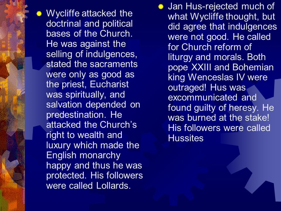 Jan Hus-rejected much of what Wycliffe thought, but did agree that indulgences were not good. He called for Church reform of liturgy and morals. Both pope XXIII and Bohemian king Wenceslas IV were outraged! Hus was excommunicated and found guilty of heresy. He was burned at the stake! His followers were called Hussites