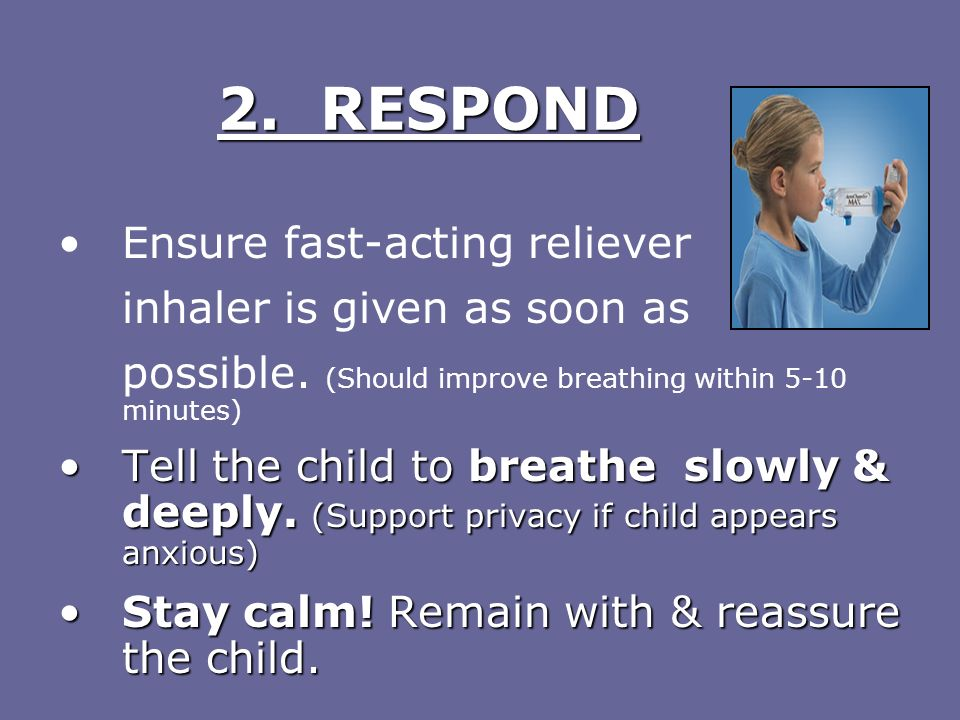 2. RESPOND Ensure fast-acting reliever inhaler is given as soon as