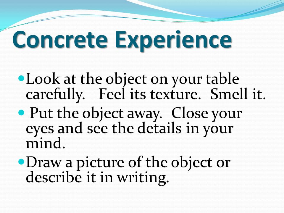 Concrete Experience Look at the object on your table carefully. Feel its texture. Smell it.