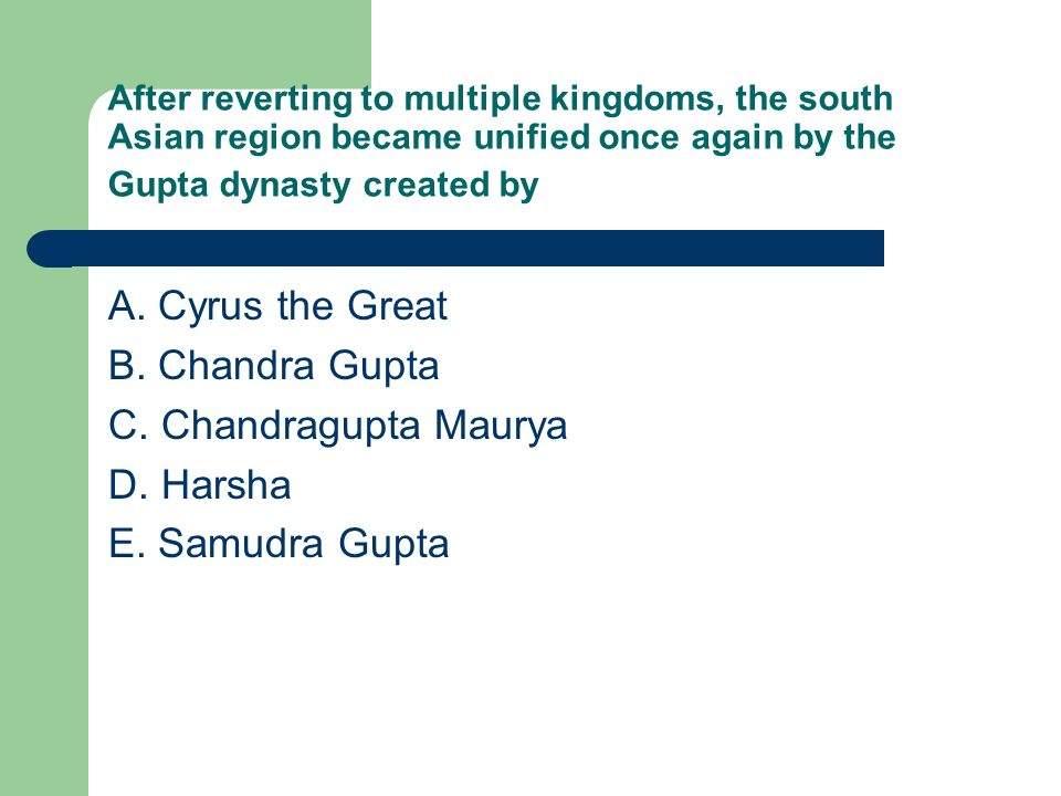 A. Cyrus the Great B. Chandra Gupta C. Chandragupta Maurya D. Harsha