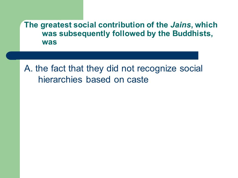 The greatest social contribution of the Jains, which was subsequently followed by the Buddhists, was