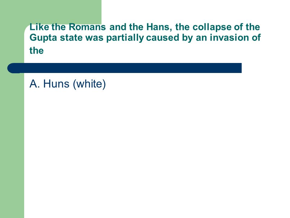 Like the Romans and the Hans, the collapse of the Gupta state was partially caused by an invasion of the