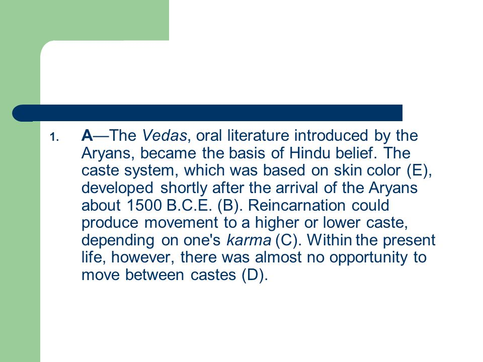 A—The Vedas, oral literature introduced by the Aryans, became the basis of Hindu belief.