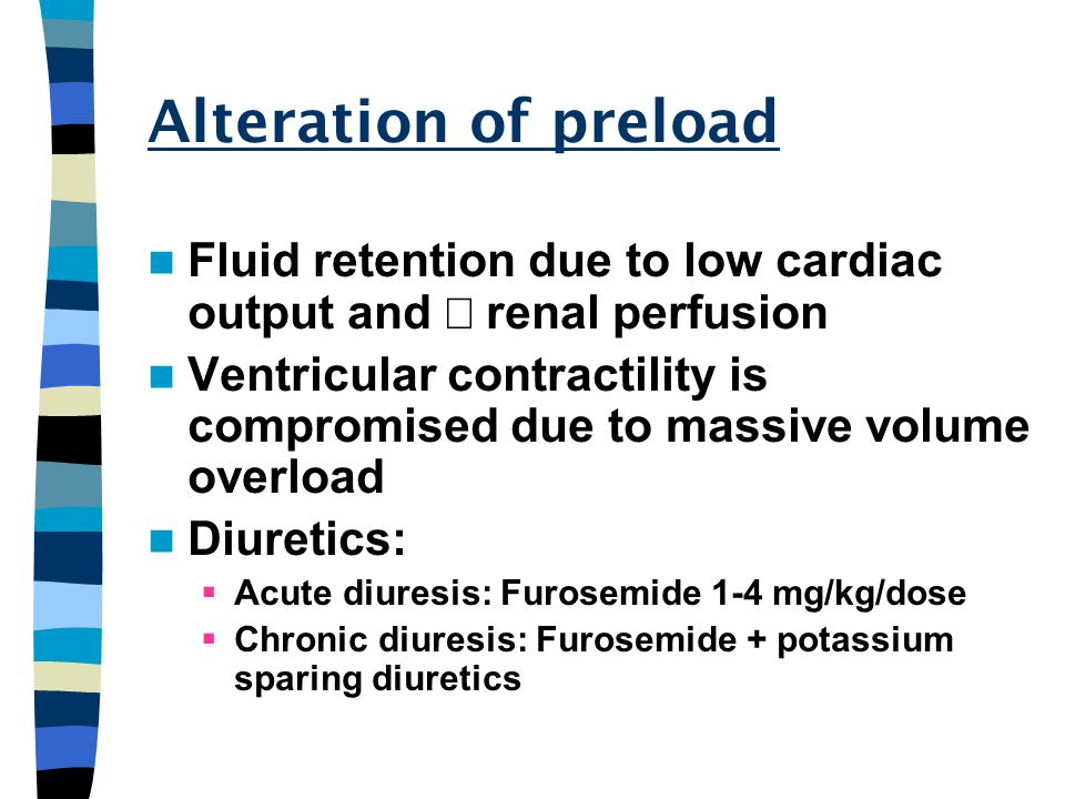 Alteration of preload Fluid retention due to low cardiac output and ¯ renal perfusion.