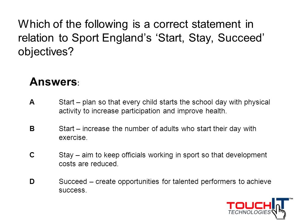 Which of the following is a correct statement in relation to Sport England's 'Start, Stay, Succeed' objectives