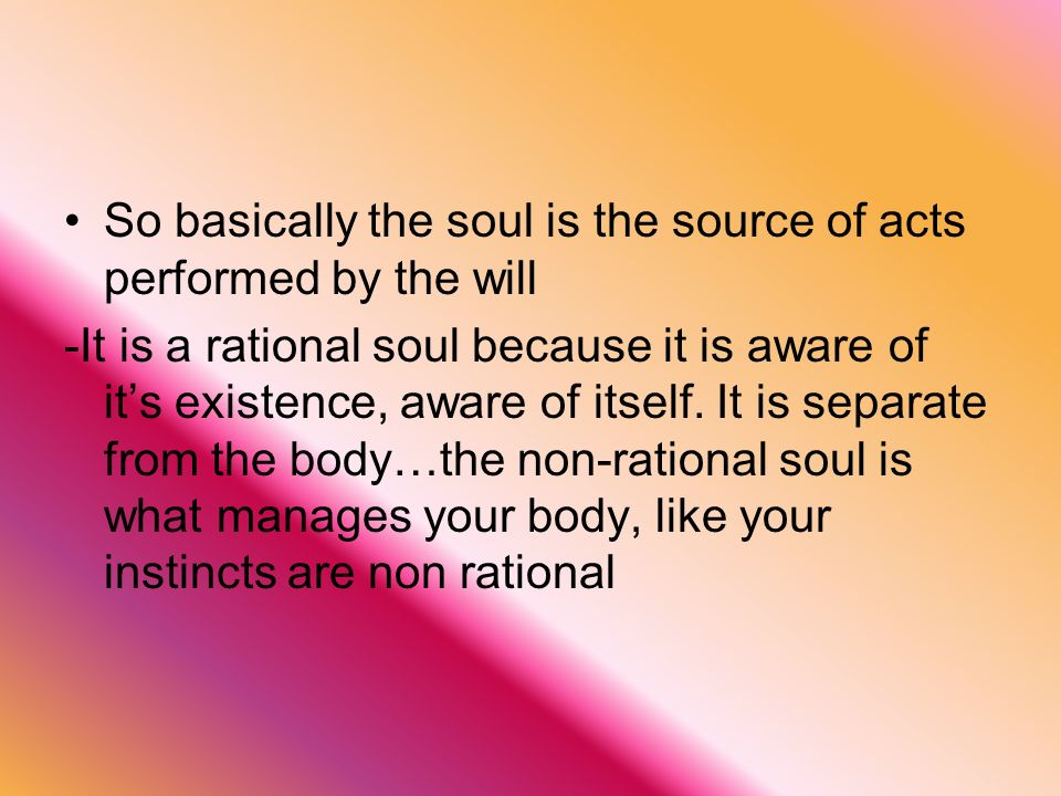 So basically the soul is the source of acts performed by the will