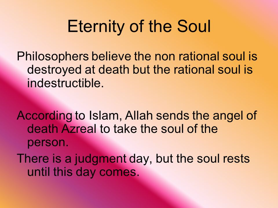 Eternity of the Soul Philosophers believe the non rational soul is destroyed at death but the rational soul is indestructible.