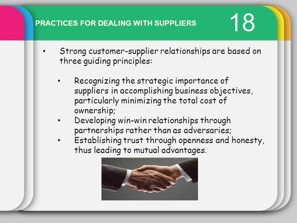 18 PRACTICES FOR DEALING WITH SUPPLIERS. Strong customer-supplier relationships are based on three guiding principles: