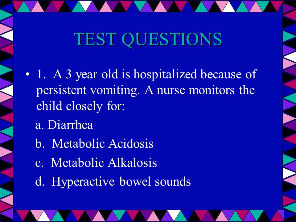TEST QUESTIONS 1. A 3 year old is hospitalized because of persistent vomiting. A nurse monitors the child closely for:
