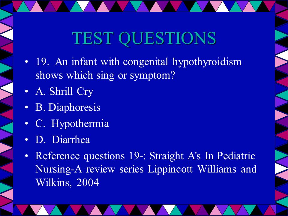 TEST QUESTIONS 19. An infant with congenital hypothyroidism shows which sing or symptom A. Shrill Cry.