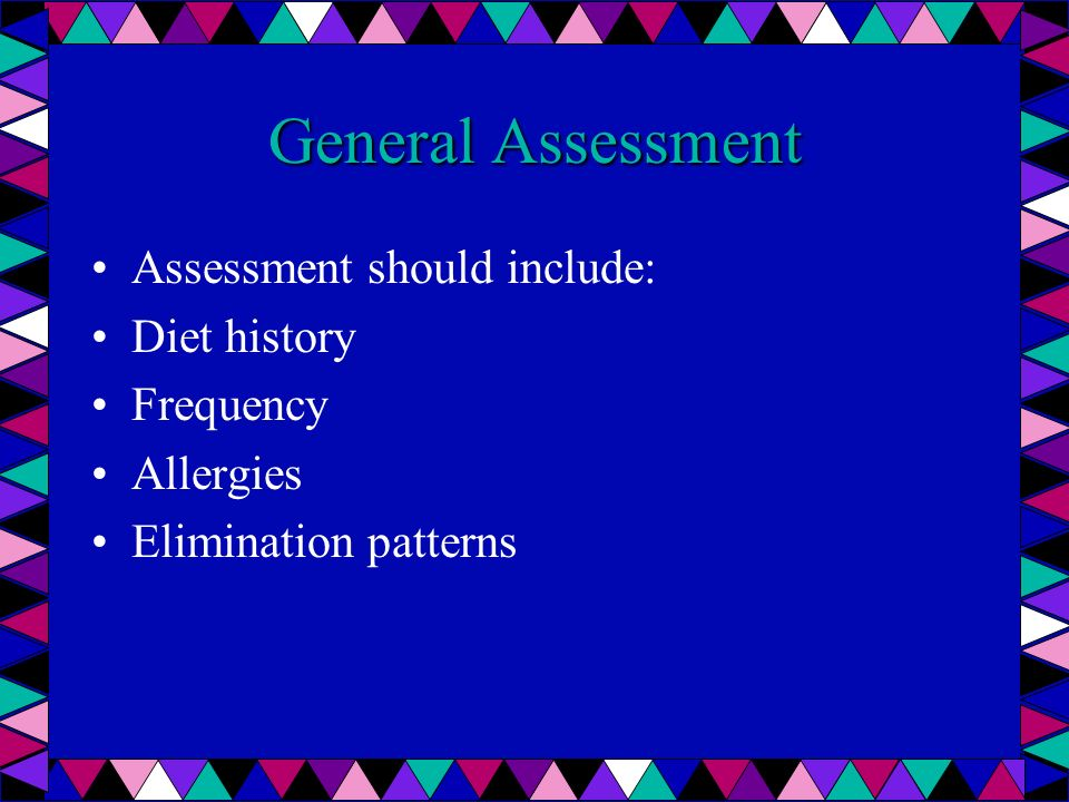 General Assessment Assessment should include: Diet history Frequency