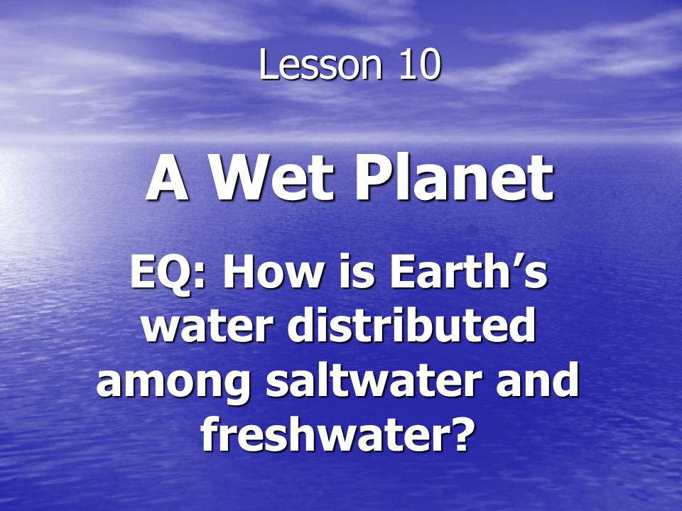 EQ: How is Earth's water distributed among saltwater and freshwater