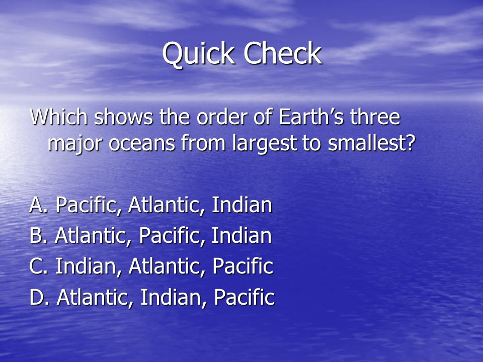 Quick Check Which shows the order of Earth's three major oceans from largest to smallest A. Pacific, Atlantic, Indian.