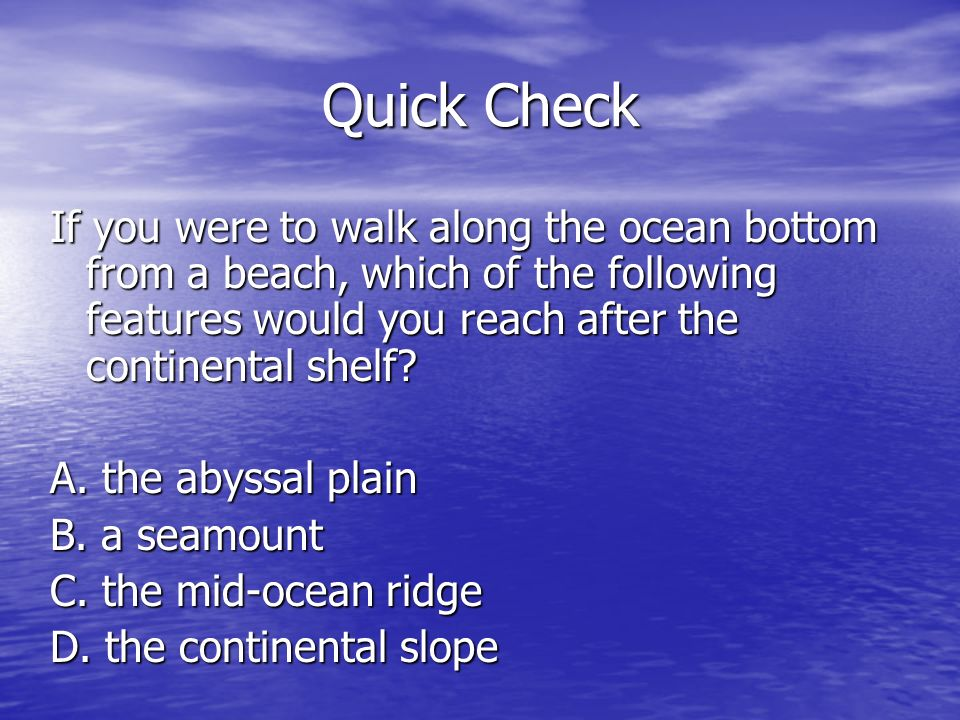 Quick Check If you were to walk along the ocean bottom from a beach, which of the following features would you reach after the continental shelf
