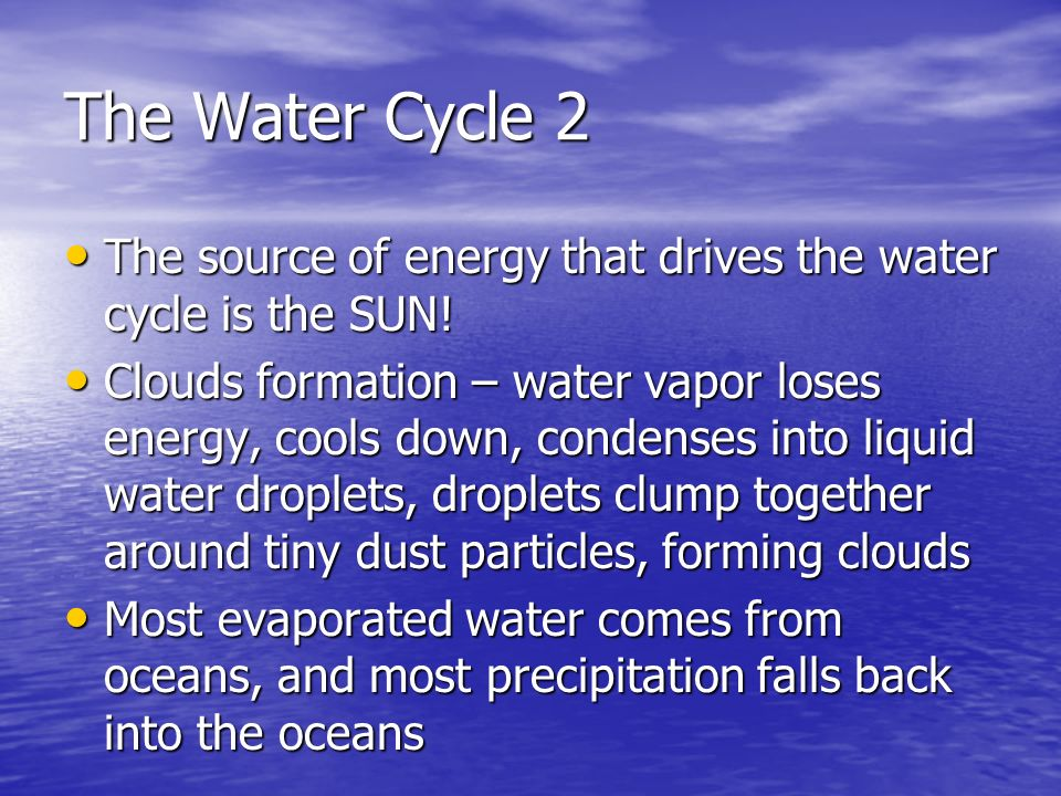 The Water Cycle 2 The source of energy that drives the water cycle is the SUN!