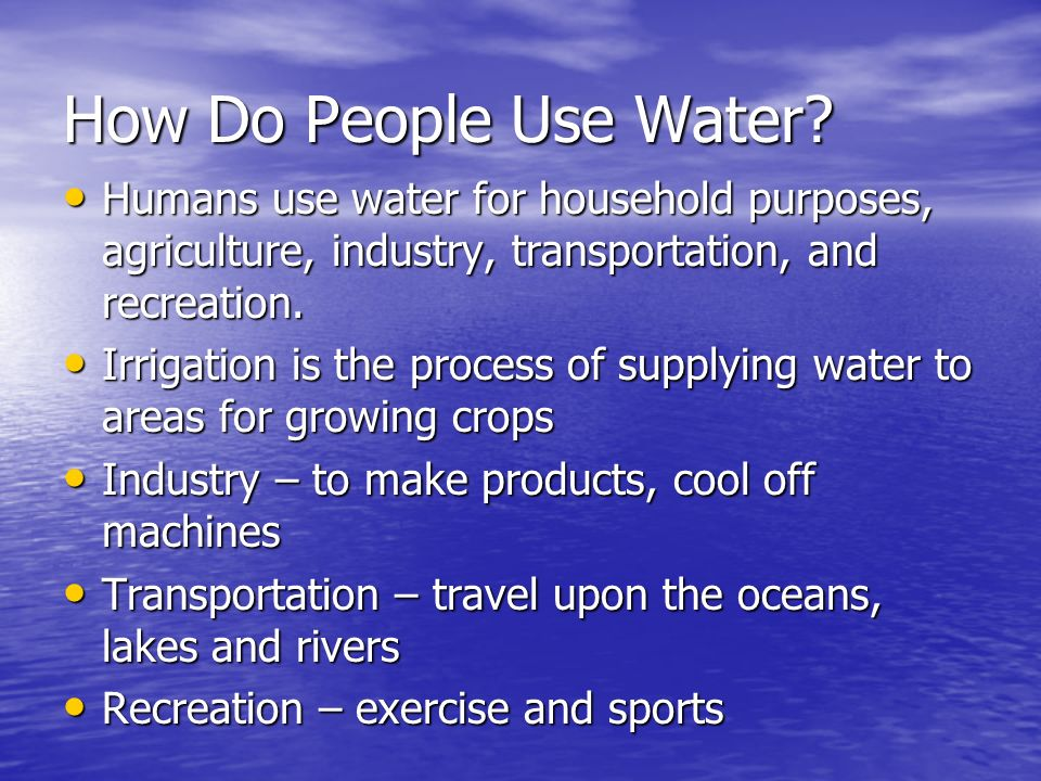 How Do People Use Water Humans use water for household purposes, agriculture, industry, transportation, and recreation.