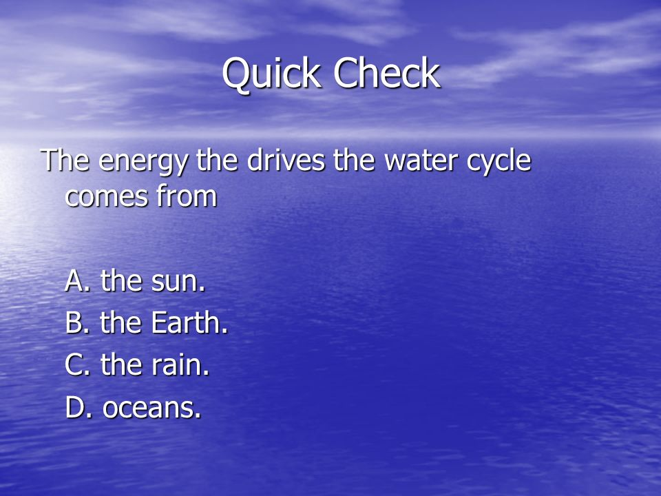 Quick Check The energy the drives the water cycle comes from A.