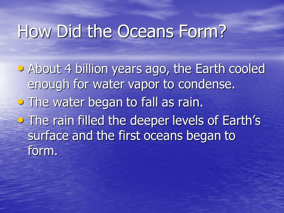 How Did the Oceans Form About 4 billion years ago, the Earth cooled enough for water vapor to condense.