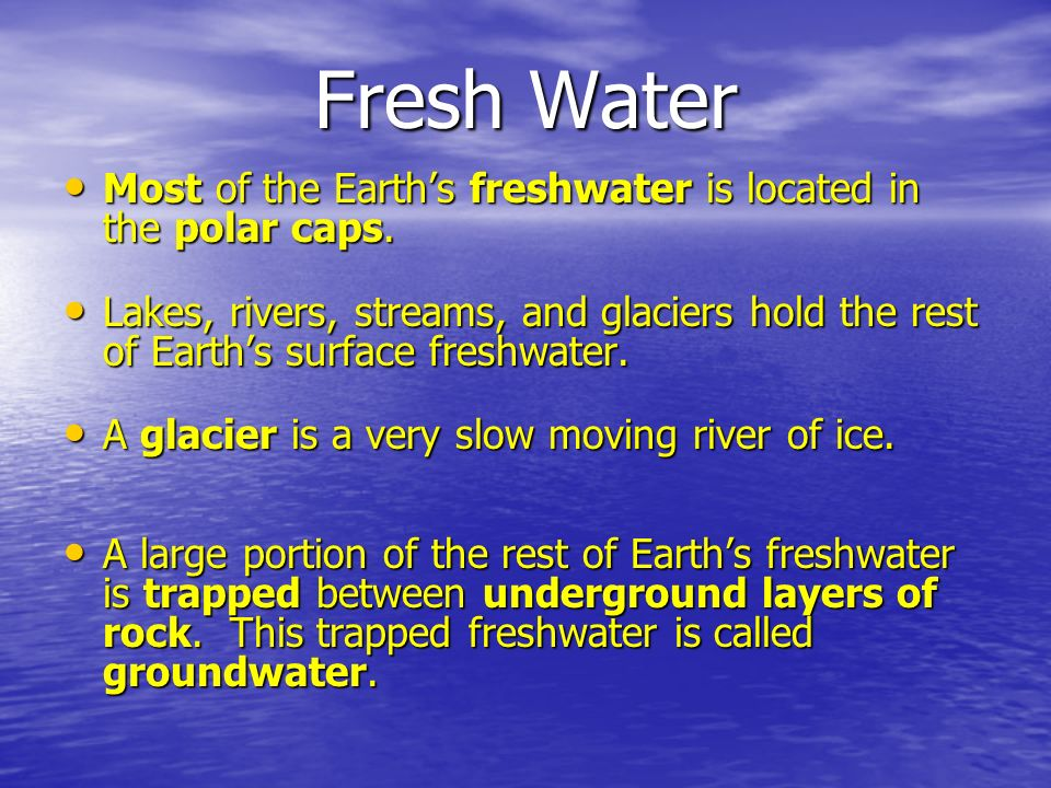 Fresh Water Most of the Earth's freshwater is located in the polar caps.