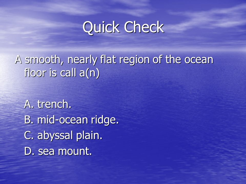 Quick Check A smooth, nearly flat region of the ocean floor is call a(n) A.