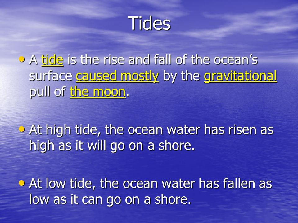 Tides A tide is the rise and fall of the ocean's surface caused mostly by the gravitational pull of the moon.