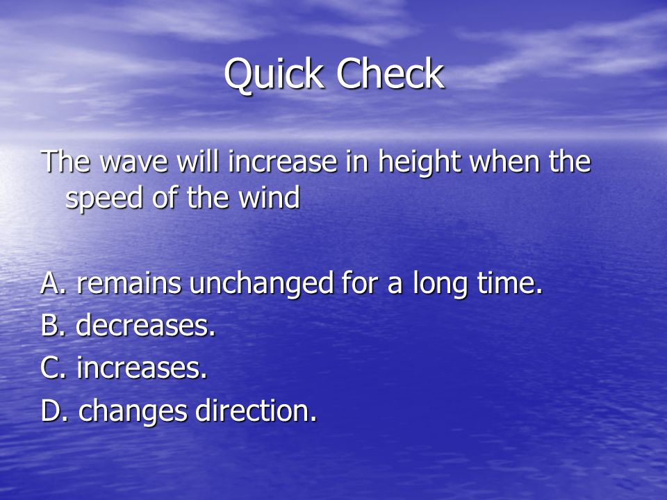 Quick Check The wave will increase in height when the speed of the wind. A. remains unchanged for a long time.