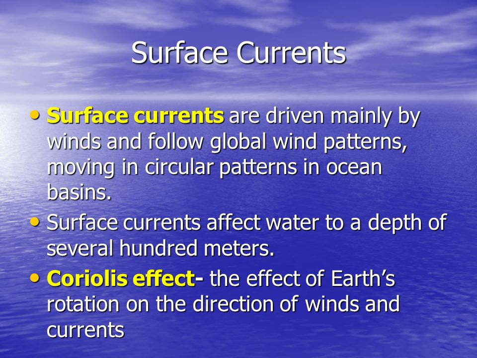 Surface Currents Surface currents are driven mainly by winds and follow global wind patterns, moving in circular patterns in ocean basins.