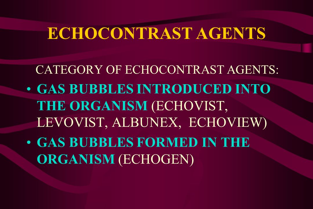 ECHOCONTRAST AGENTS CATEGORY OF ECHOCONTRAST AGENTS: GAS BUBBLES INTRODUCED INTO THE ORGANISM (ECHOVIST, LEVOVIST, ALBUNEX, ECHOVIEW)