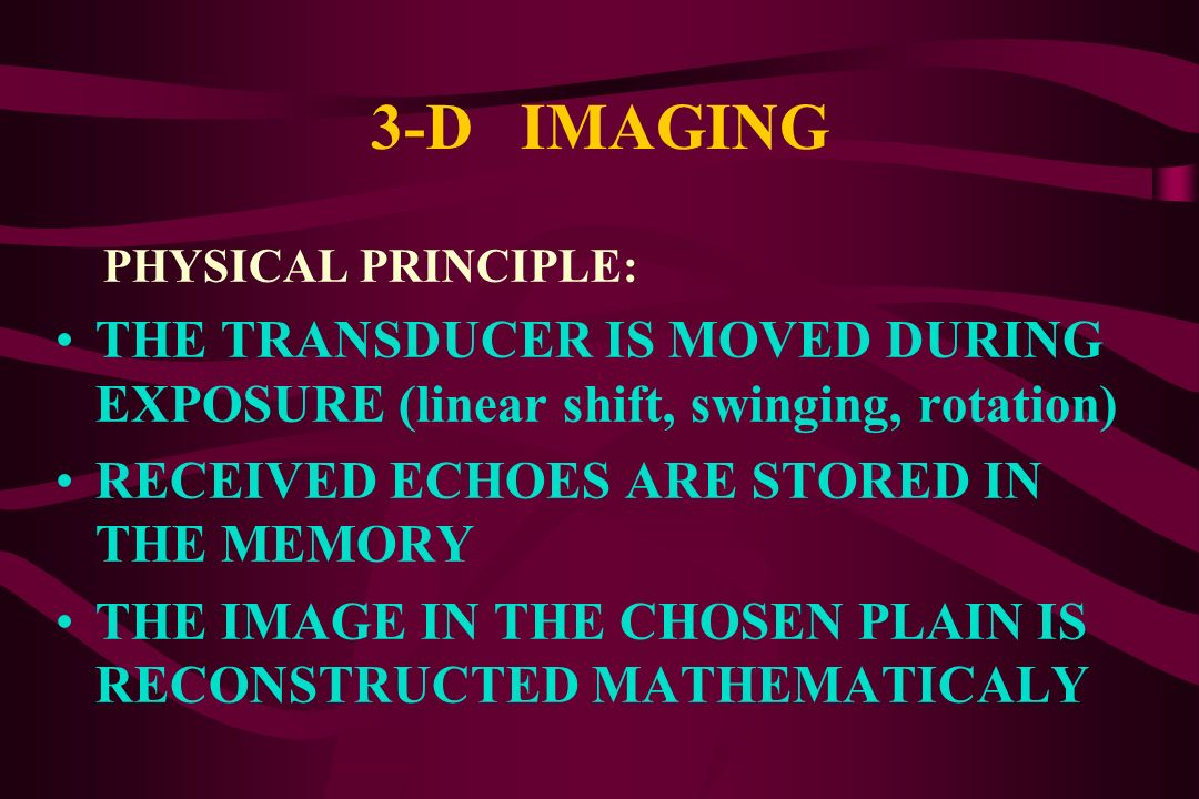3-D IMAGING PHYSICAL PRINCIPLE: THE TRANSDUCER IS MOVED DURING EXPOSURE (linear shift, swinging, rotation)