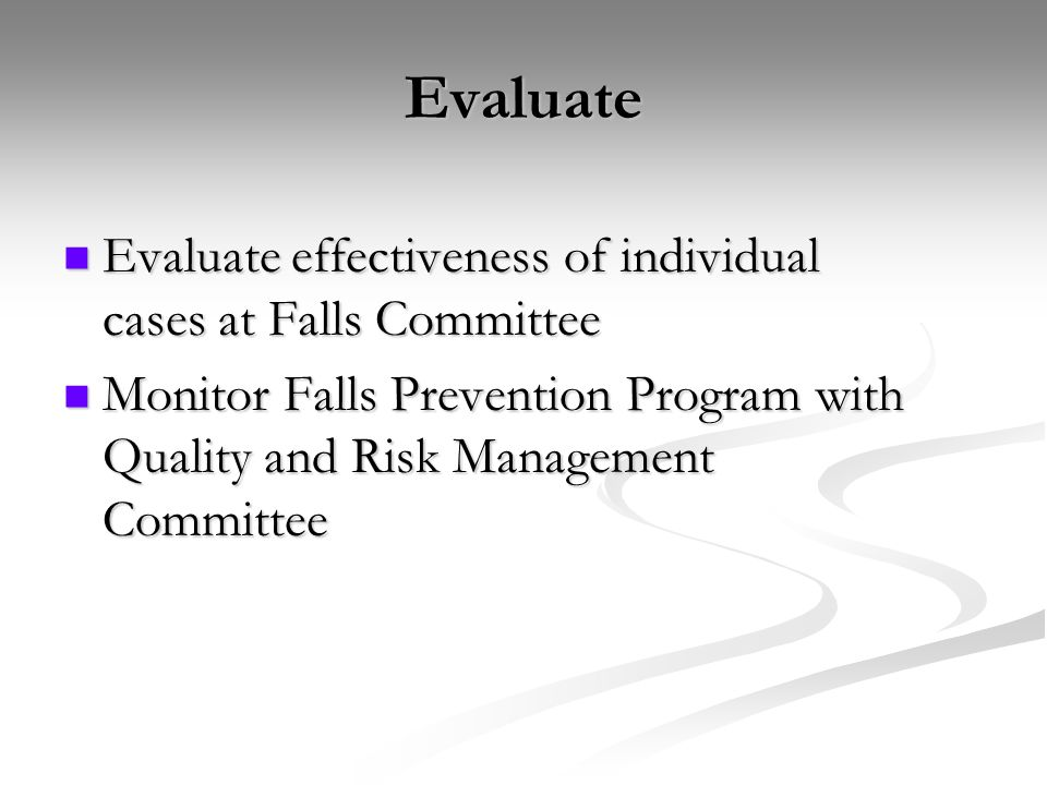 Evaluate Evaluate effectiveness of individual cases at Falls Committee