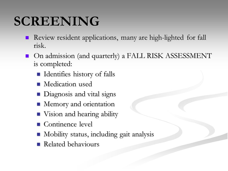 SCREENING Review resident applications, many are high-lighted for fall risk. On admission (and quarterly) a FALL RISK ASSESSMENT is completed: