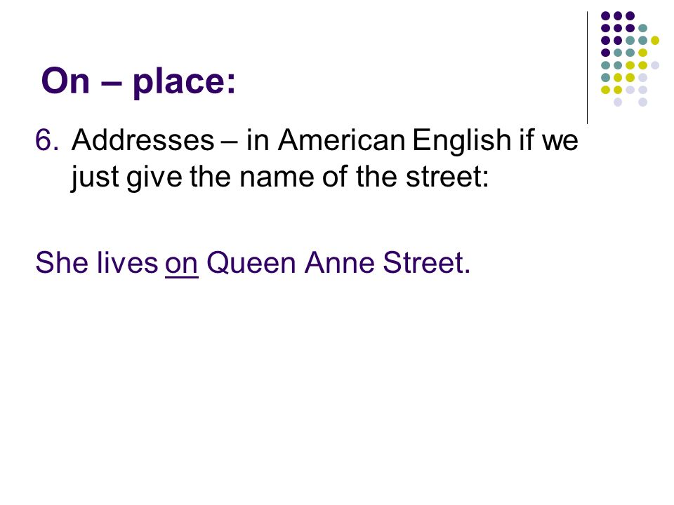 On – place: Addresses – in American English if we just give the name of the street: She lives on Queen Anne Street.