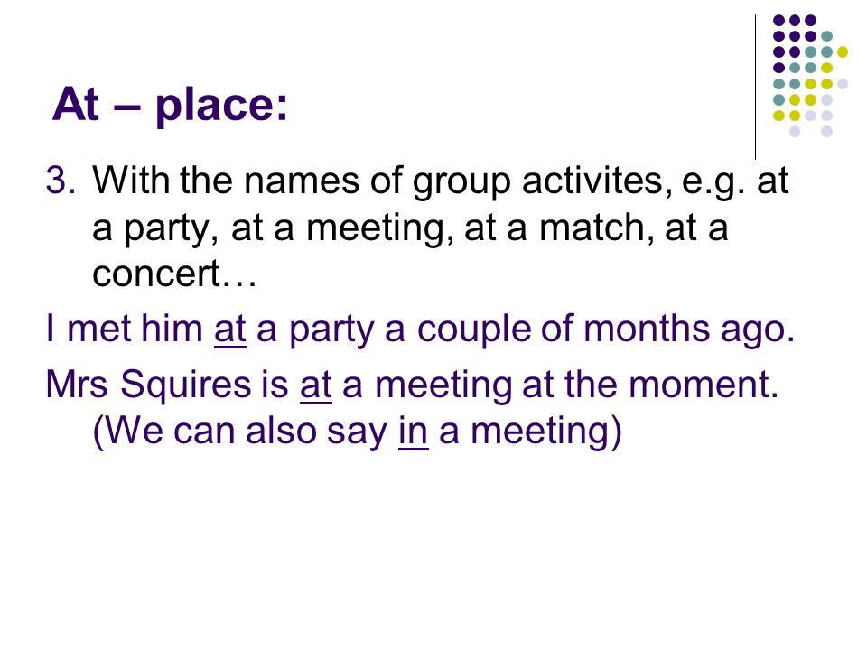 At – place: With the names of group activites, e.g. at a party, at a meeting, at a match, at a concert…