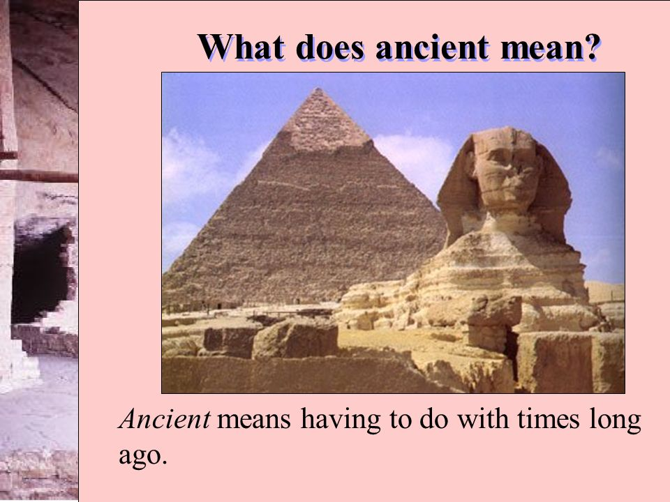 Ancient means having to do with times long ago.
