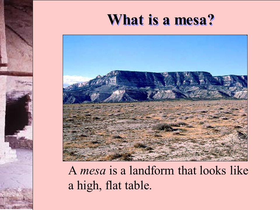 A mesa is a landform that looks like a high, flat table.