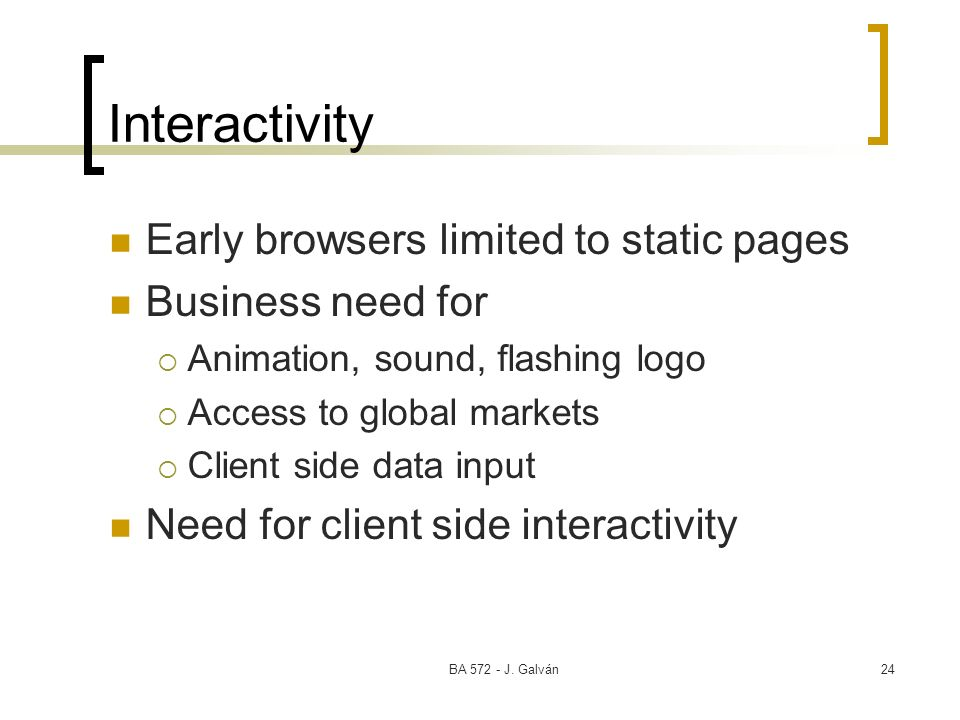 Interactivity Early browsers limited to static pages Business need for