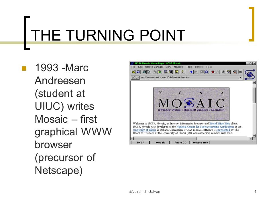 THE TURNING POINT Marc Andreesen (student at UIUC) writes Mosaic – first graphical WWW browser (precursor of Netscape)