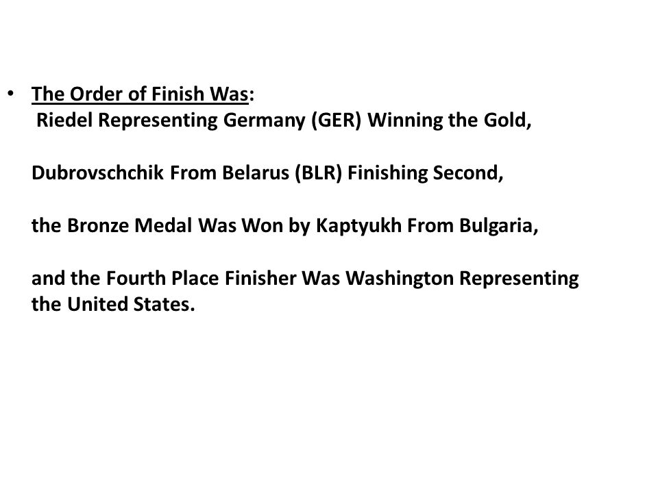 The Order of Finish Was: Riedel Representing Germany (GER) Winning the Gold, Dubrovschchik From Belarus (BLR) Finishing Second, the Bronze Medal Was Won by Kaptyukh From Bulgaria, and the Fourth Place Finisher Was Washington Representing the United States.