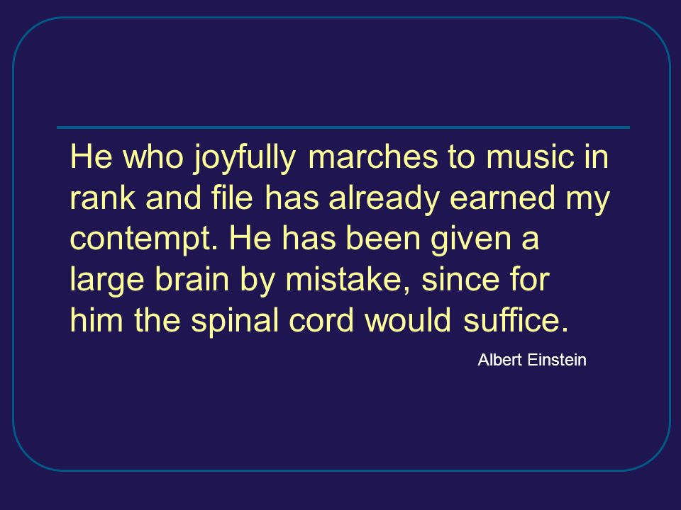 He who joyfully marches to music in rank and file has already earned my contempt. He has been given a large brain by mistake, since for him the spinal cord would suffice.