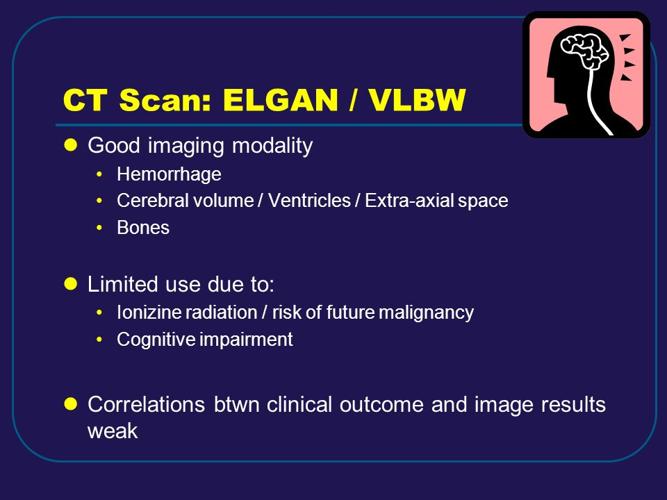 CT Scan: ELGAN / VLBW Good imaging modality Limited use due to: