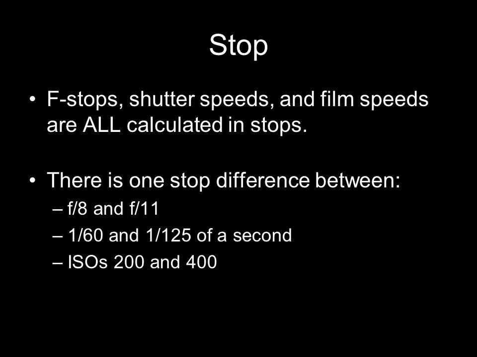 Stop F-stops, shutter speeds, and film speeds are ALL calculated in stops. There is one stop difference between: