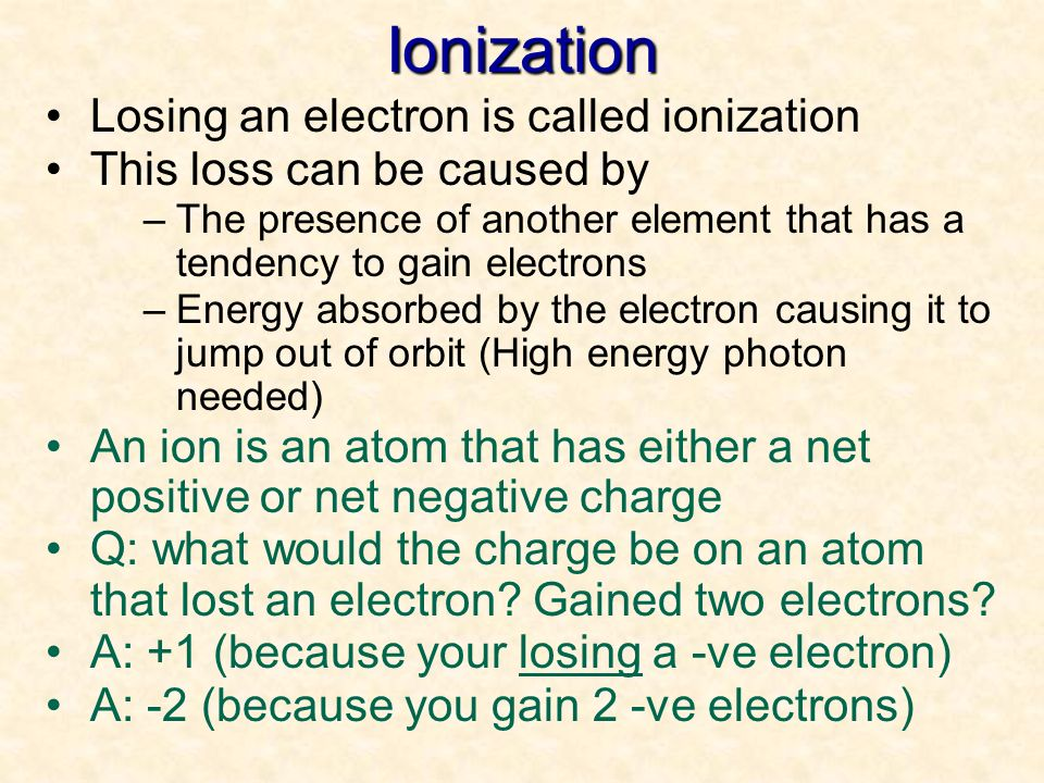 Ionization Losing an electron is called ionization
