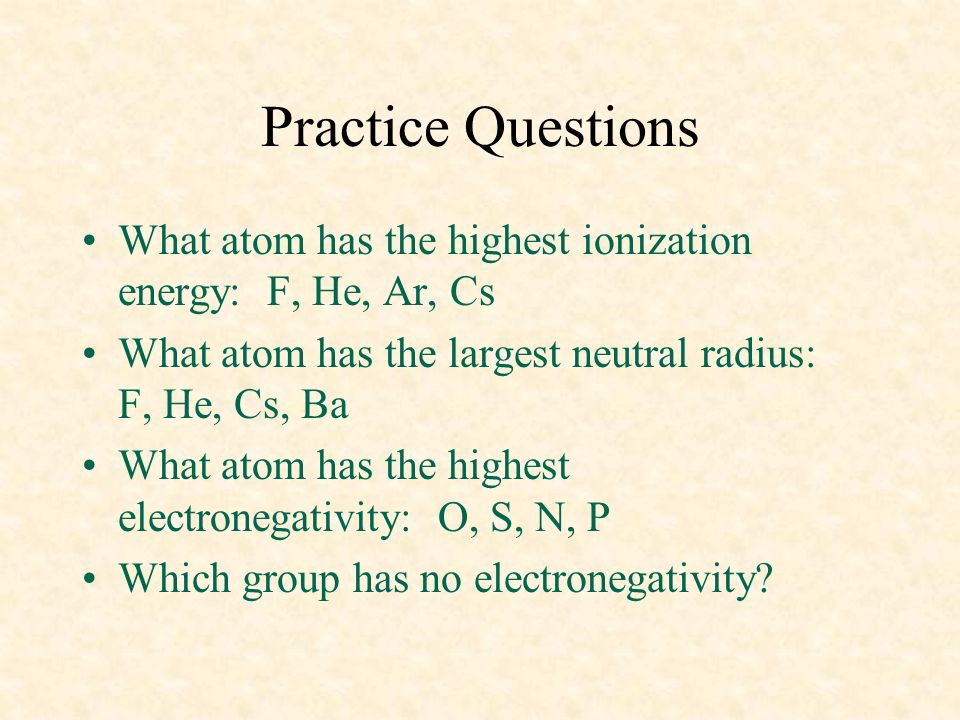 04/10/99 Practice Questions. What atom has the highest ionization energy: F, He, Ar, Cs.