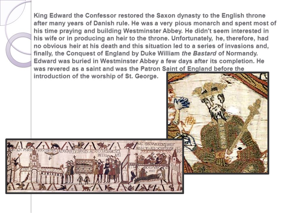 King Edward the Confessor restored the Saxon dynasty to the English throne after many years of Danish rule.