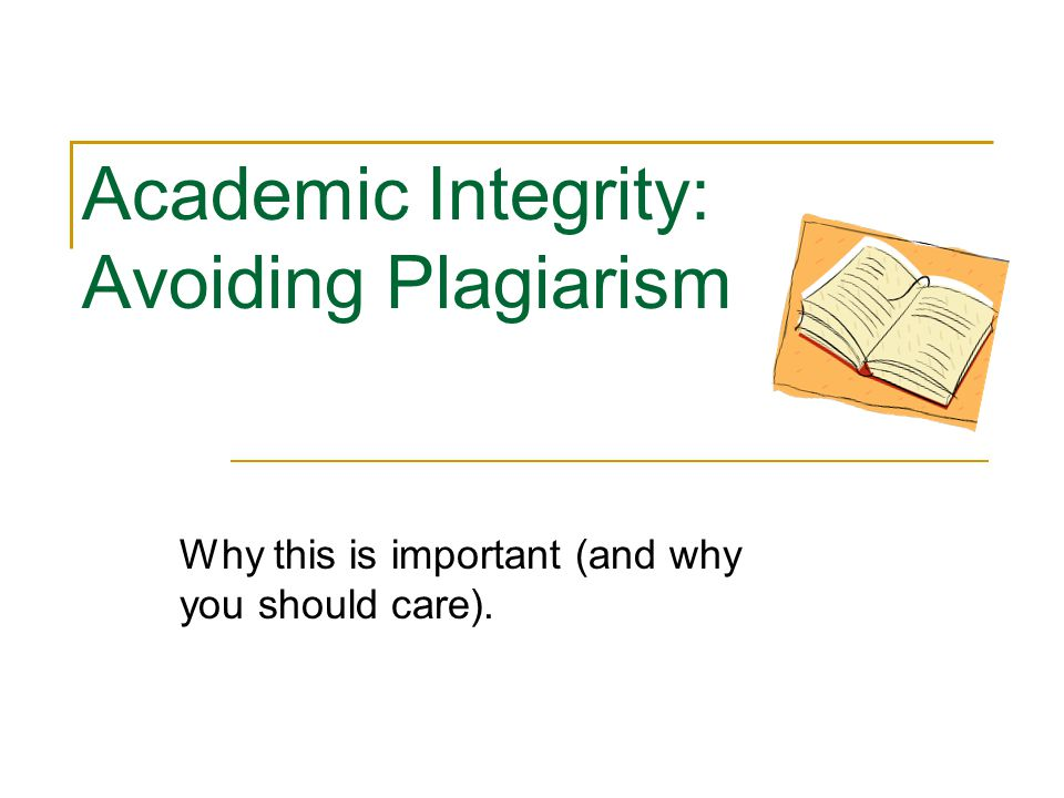 avoiding plagiarism and academic integrity essay Read this full essay on avoiding plagiarism and academic integrity plagiarism is an act to use the words or ideas of another person as if they were to ensure that plagiarism will not be tolerated, almost all institutions incorporate academic integrity in this research paper, i am going to describe.
