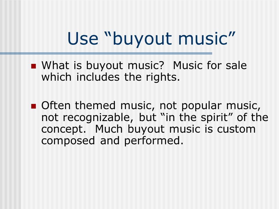 Use buyout music What is buyout music Music for sale which includes the rights.