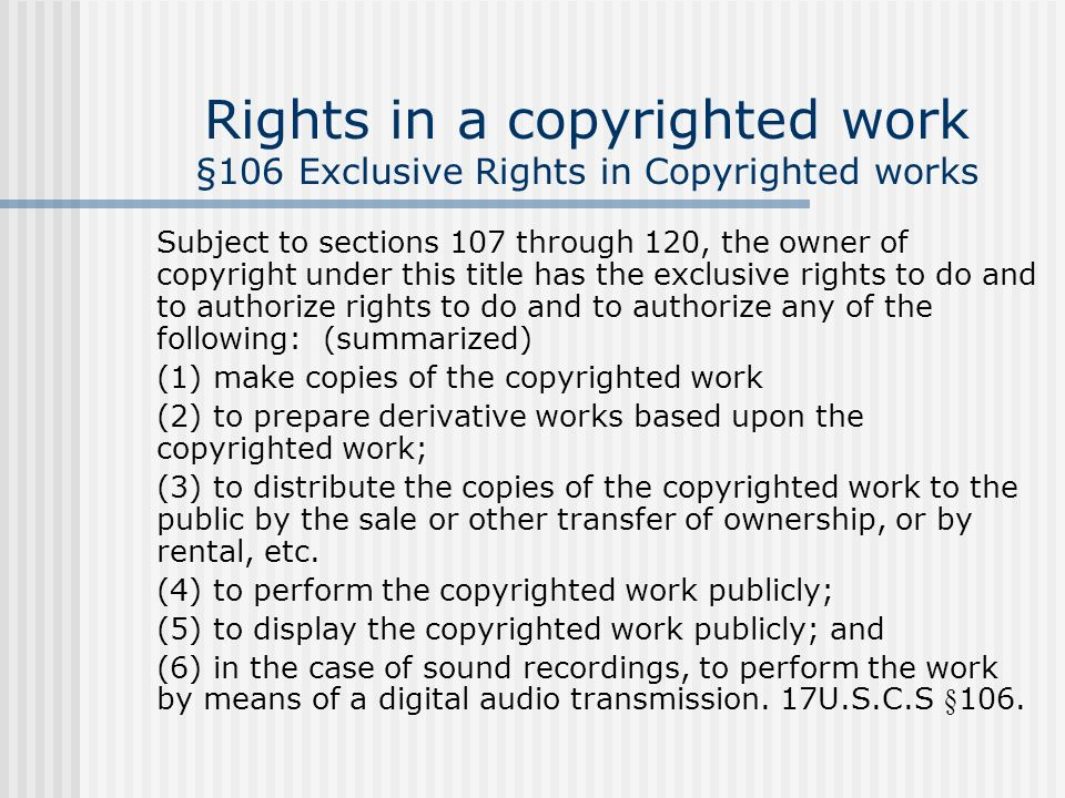 Rights in a copyrighted work §106 Exclusive Rights in Copyrighted works