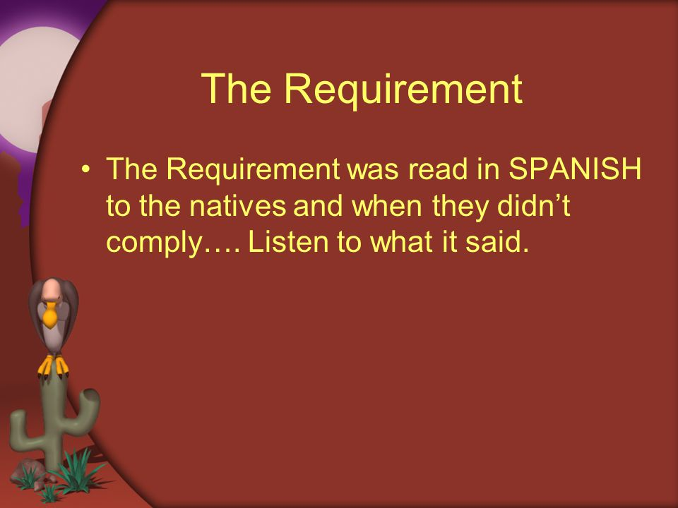 The Requirement The Requirement was read in SPANISH to the natives and when they didn't comply….